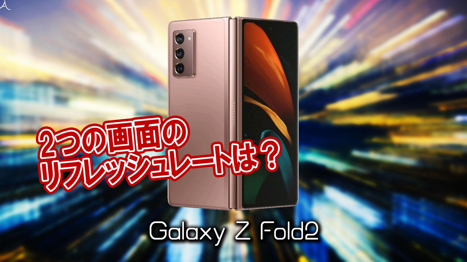 「Galaxy Z Fold2」のリフレッシュレートはいくつ?120Hz対応してる?