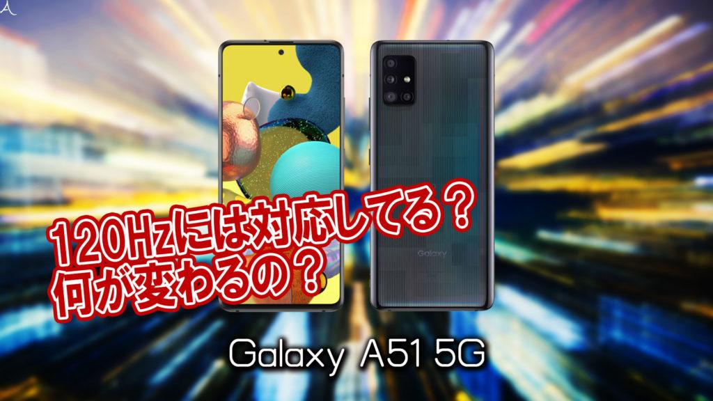 「Galaxy A51 5G」のリフレッシュレートはいくつ?120Hzには対応してる?