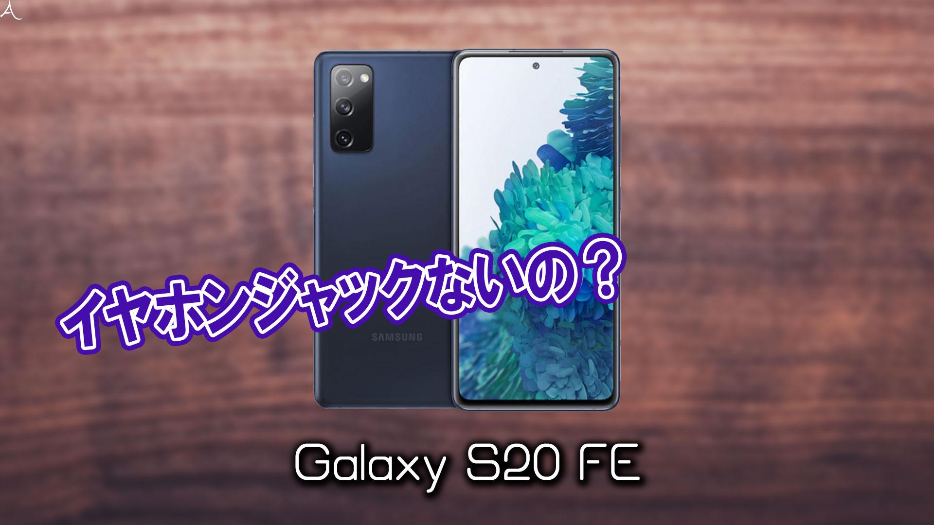 「Galaxy S20 FE」はイヤホンジャックない?有線イヤホンは使えない?