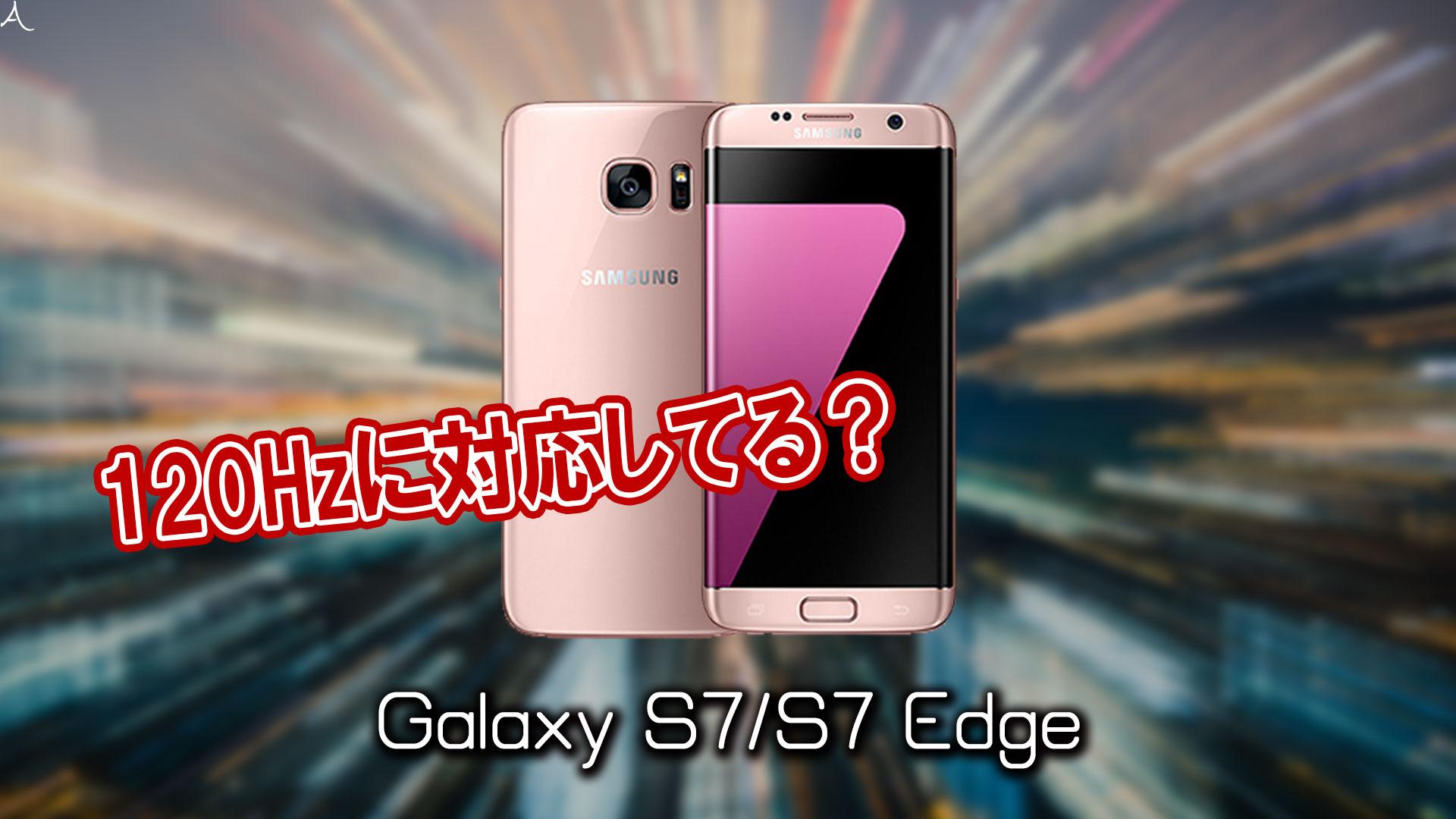 「Galaxy S7/S7 Edge」のリフレッシュレートはいくつ?120Hzには対応してる?