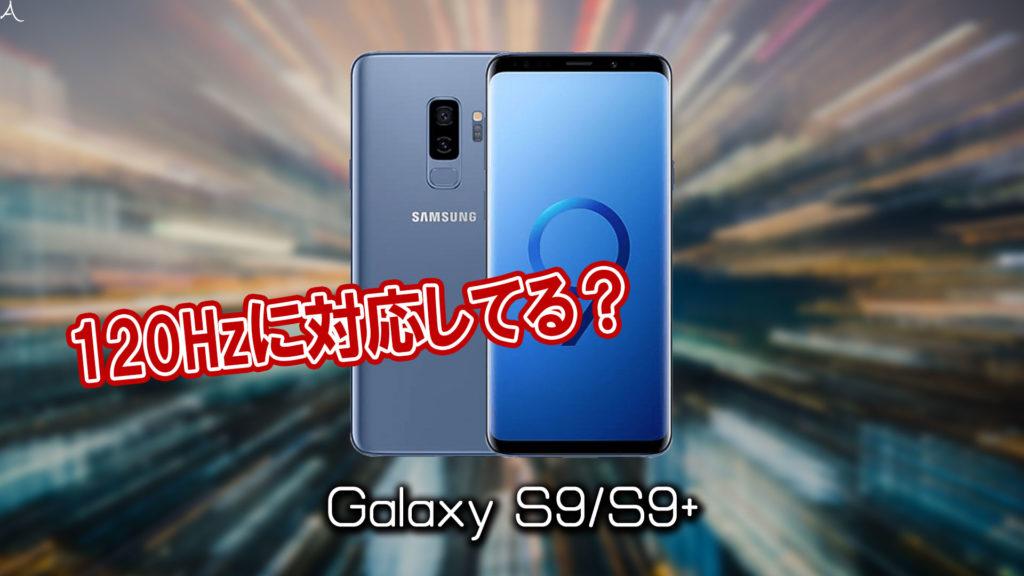 「Galaxy S9/S9+」のリフレッシュレートはいくつ?120Hzには対応してる?