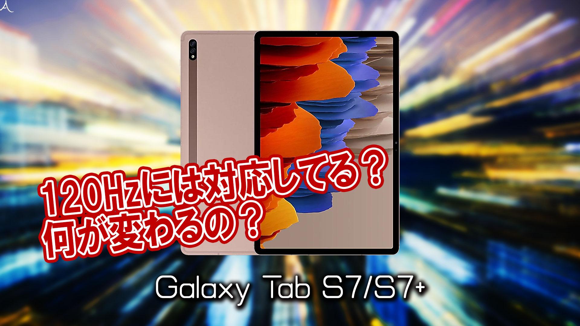 「Galaxy Tab S7/S7+」のリフレッシュレートはいくつ?120Hzには対応してる?