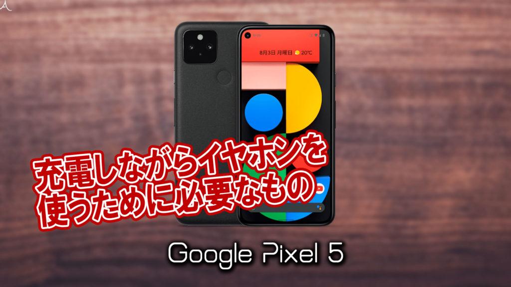 「Google Pixel 5」で充電しながらイヤホンを使うために必要なもの