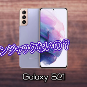 「Galaxy S21」はイヤホンジャックない?有線イヤホンは使えない?