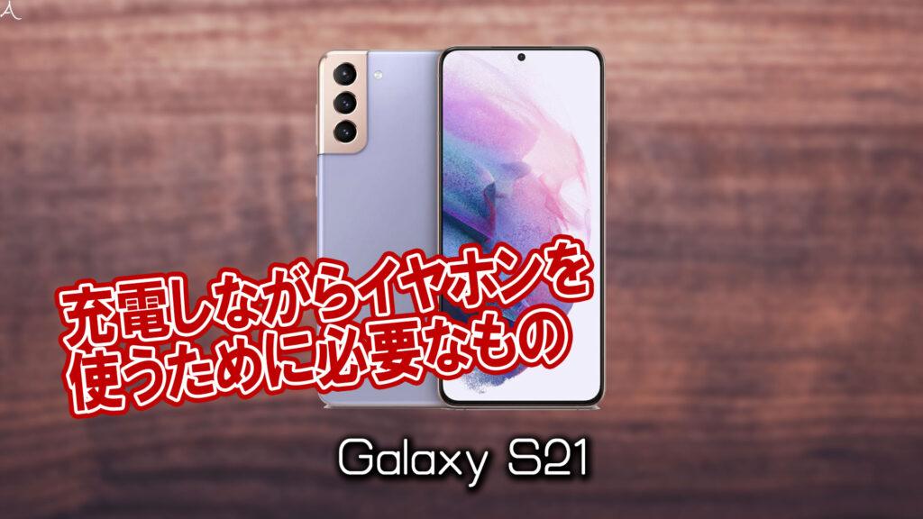 「Galaxy S21」で充電しながらイヤホンを使うために必要なもの