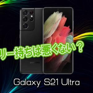 「Galaxy S21 Ultra」のバッテリー持ちは悪くない?ライバル機と比較