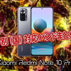 「Xiaomi Redmi Note 10 Pro」の4G/LTE対応バンドまとめ