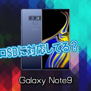 「Galaxy Note9」はマイクロSDに対応してる?おすすめカードと正しい選び方