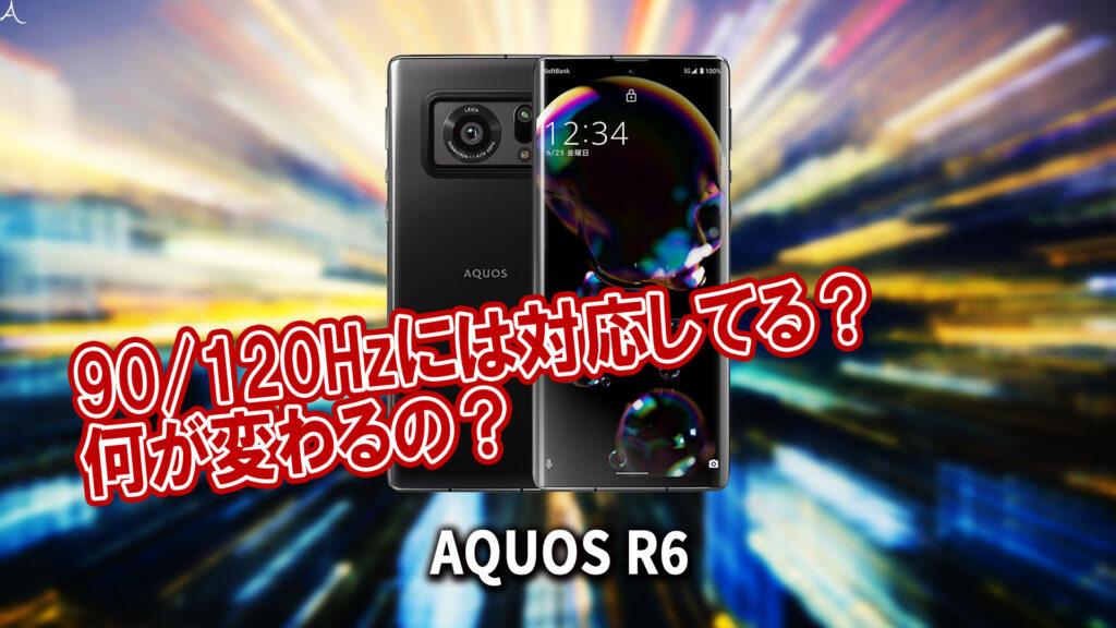 「AQUOS R6」のリフレッシュレートはいくつ?120Hzには対応してる?