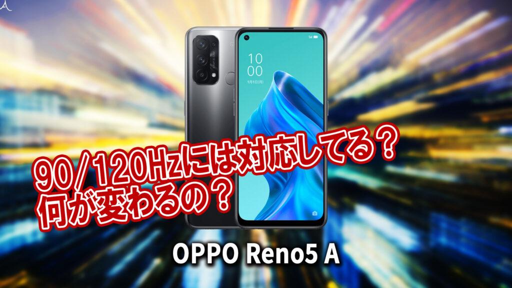「OPPO Reno5 A」のリフレッシュレートはいくつ?120Hzには対応してる?