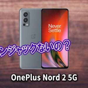 「OnePlus Nord 2 5G」はイヤホンジャックない?有線イヤホンは使えない?