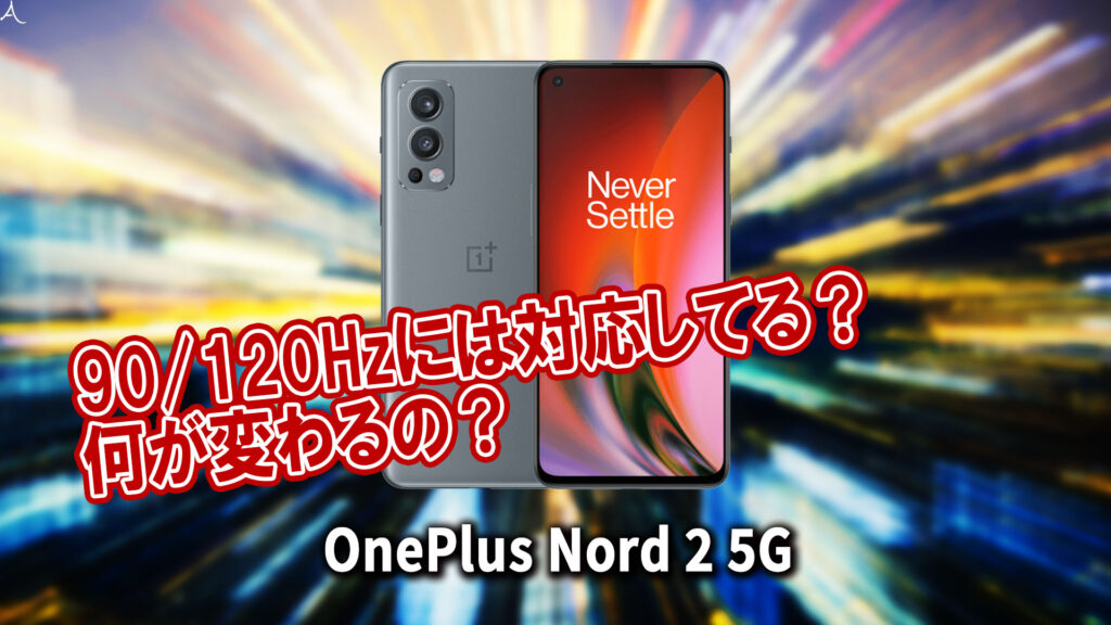 「OnePlus Nord 2 5G」のリフレッシュレートはいくつ?90/120Hzには対応してる?