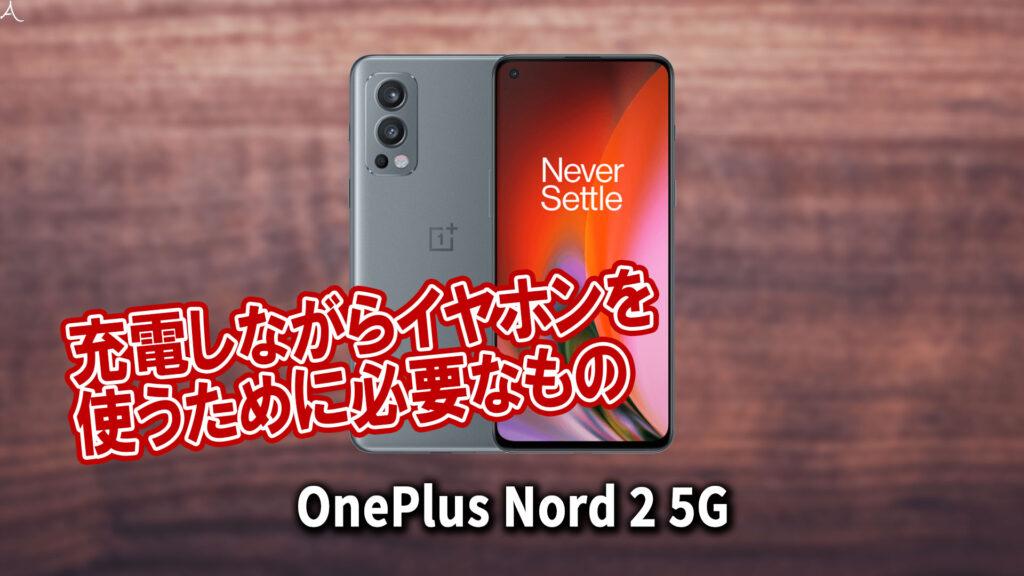 「OnePlus Nord 2 5G」で充電しながらイヤホンを使うために必要なもの