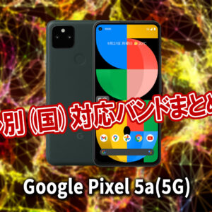 「Google Pixel 5a (5G)」の4G[LTE]/5G対応バンドまとめ - ミリ波には対応してる?