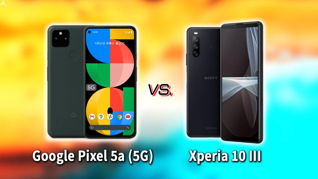 「Google Pixel 5a (5G)」と「Xperia 10 III」の違いを比較:どっちを買う?