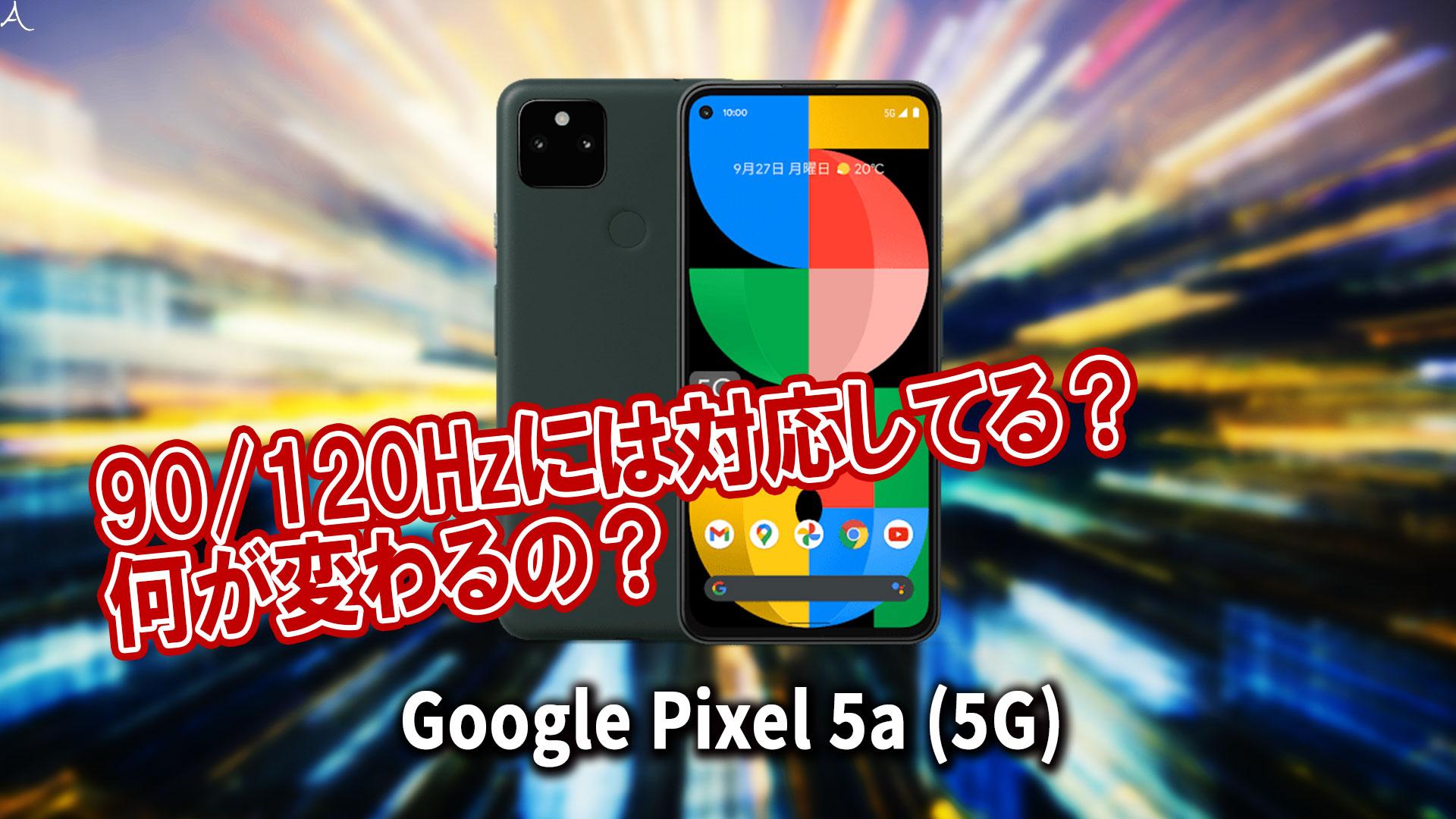 「Google Pixel 5a (5G)」のリフレッシュレートはいくつ?90/120Hzには対応してる?