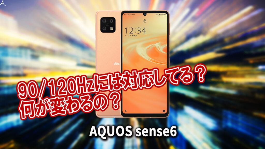 「AQUOS sense6」のリフレッシュレートはいくつ?120Hzには対応してる?