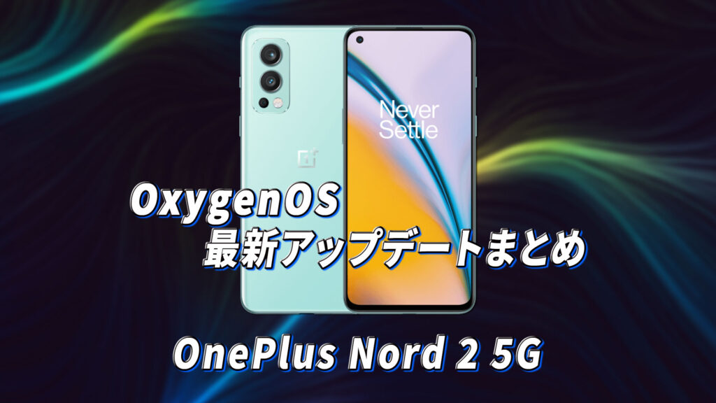 「OnePlus Nord 2 5G」向けOxygenOSアップデートまとめ