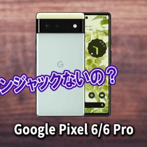 「Google Pixel 6/6Pro」はイヤホンジャックない?有線イヤホンは使えない?