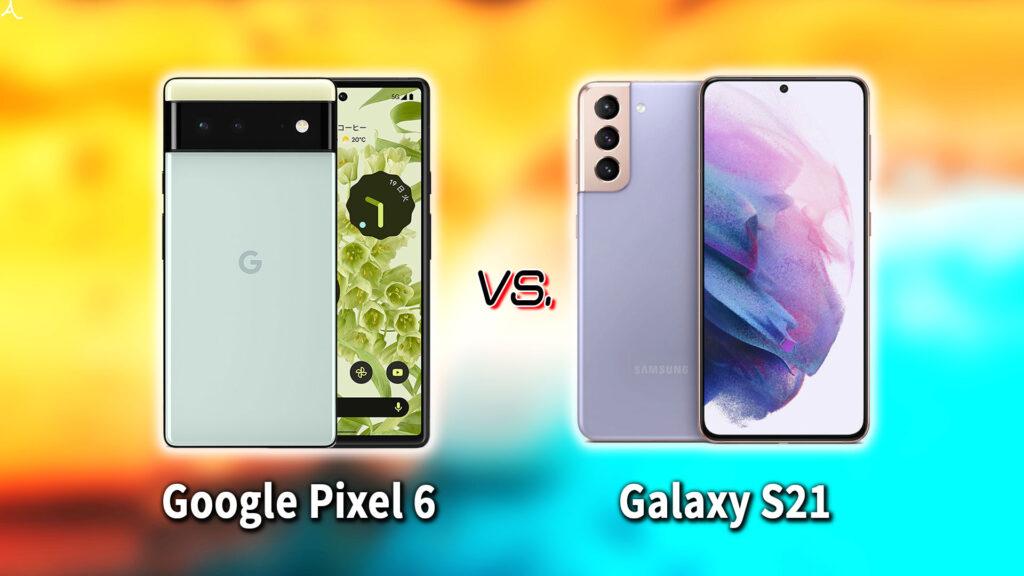「Google Pixel 6」と「Galaxy S21」の違いを比較:どっちを買う?