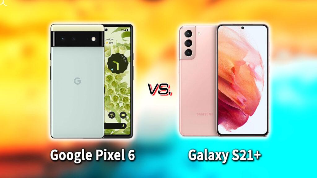 「Google Pixel 6」と「Galaxy S21+(プラス)」の違いを比較:どっちを買う?