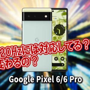 「Google Pixel 6/6Pro」のリフレッシュレートはいくつ?120Hzには対応してる?