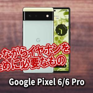 「Google Pixel 6/6Pro」で充電しながらイヤホンを使うために必要なもの
