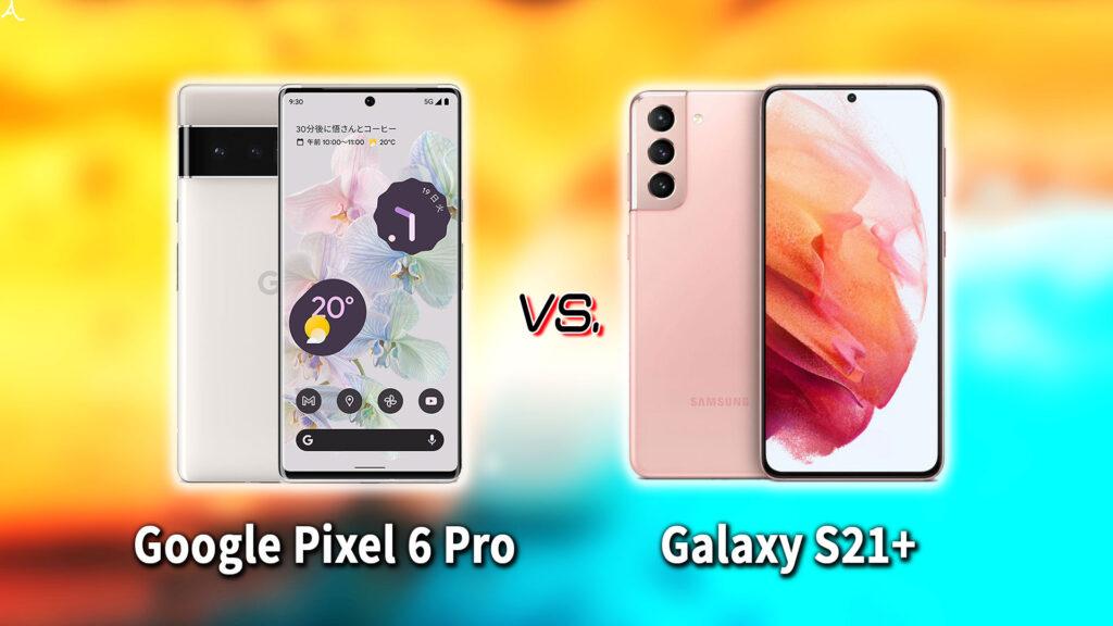 「Google Pixel 6 Pro」と「Galaxy S21+(プラス)」の違いを比較:どっちを買う?