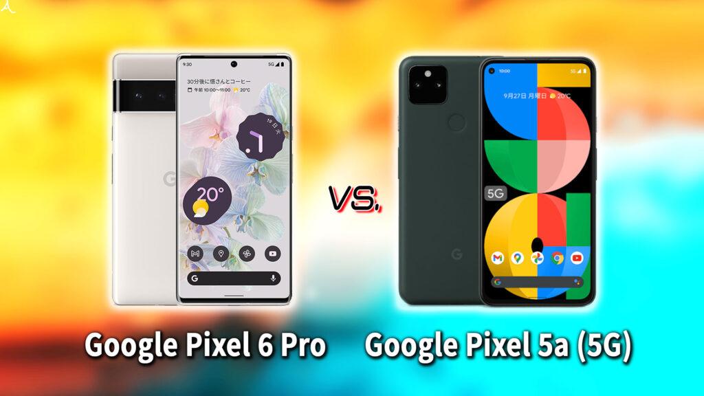 「Google Pixel 6 Pro」と「Pixel 5a (5G)」の違いを比較:どっちを買う?